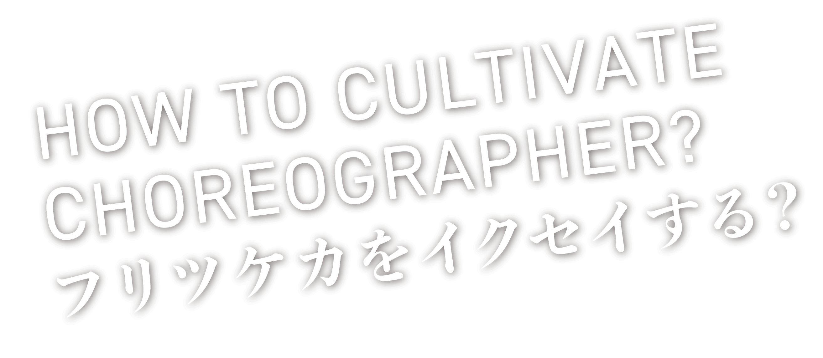 HOW TO CULTIVATE CHOREOGRAPHER? フリツケカをイクセイする?